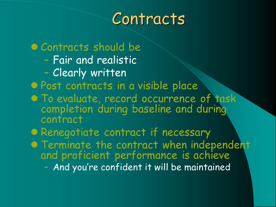 Contracts Contracts should be –Fair and realistic –Clearly written Post contracts in a visible place To evaluate, record occurrence of task completion during baseline and during contract Renegotiate contract if necessary Terminate the contract when independent and proficient performance is achieve –And you're confident it will be maintained
