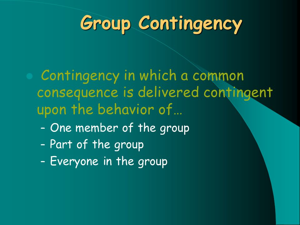 Group Contingency Contingency in which a common consequence is delivered contingent upon the behavior of… – One member of the group – Part of the group – Everyone in the group