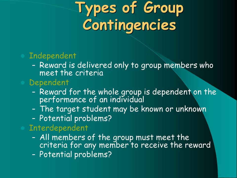 Types of Group Contingencies Independent – Reward is delivered only to group members who meet the criteria Dependent – Reward for the whole group is dependent on the performance of an individual – The target student may be known or unknown – Potential problems.