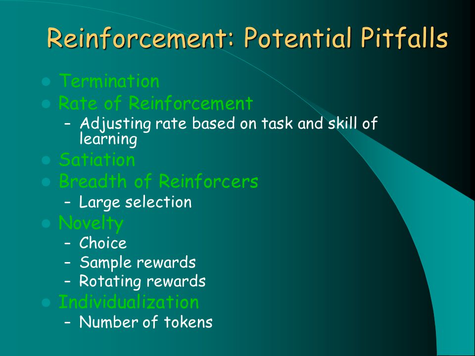 Reinforcement: Potential Pitfalls Termination Rate of Reinforcement – Adjusting rate based on task and skill of learning Satiation Breadth of Reinforcers – Large selection Novelty – Choice – Sample rewards – Rotating rewards Individualization – Number of tokens