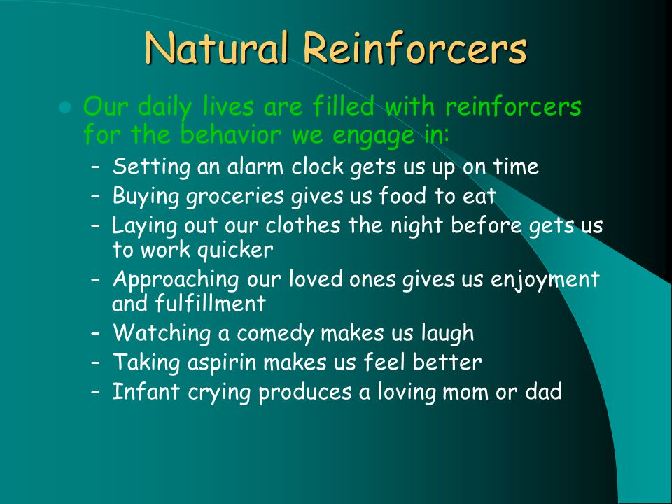 Natural Reinforcers Our daily lives are filled with reinforcers for the behavior we engage in: – Setting an alarm clock gets us up on time – Buying groceries gives us food to eat – Laying out our clothes the night before gets us to work quicker – Approaching our loved ones gives us enjoyment and fulfillment – Watching a comedy makes us laugh – Taking aspirin makes us feel better – Infant crying produces a loving mom or dad