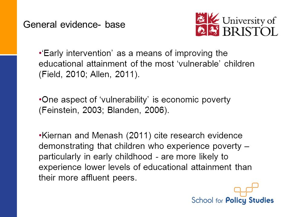 General evidence- base 'Early intervention' as a means of improving the educational attainment of the most 'vulnerable' children (Field, 2010; Allen,