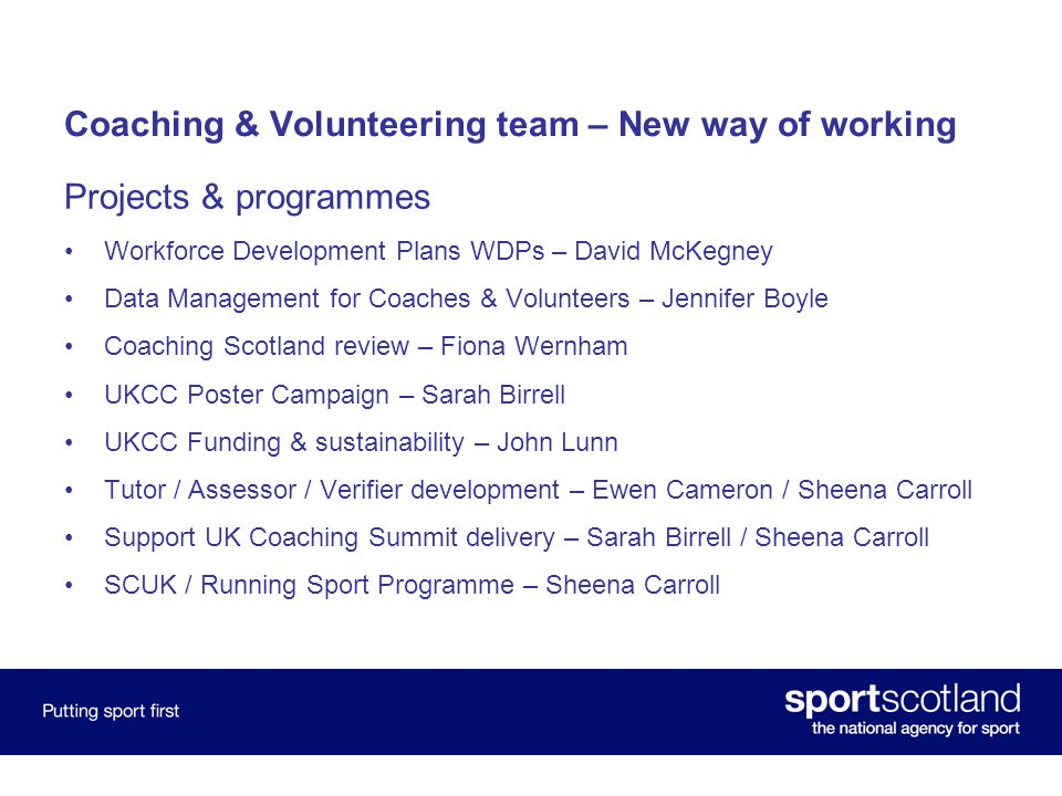 Coaching & Volunteering team – New way of working Projects & programmes Workforce Development Plans WDPs – David McKegney Data Management for Coaches & Volunteers – Jennifer Boyle Coaching Scotland review – Fiona Wernham UKCC Poster Campaign – Sarah Birrell UKCC Funding & sustainability – John Lunn Tutor / Assessor / Verifier development – Ewen Cameron / Sheena Carroll Support UK Coaching Summit delivery – Sarah Birrell / Sheena Carroll SCUK / Running Sport Programme – Sheena Carroll