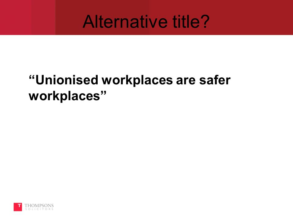 Alternative title Unionised workplaces are safer workplaces