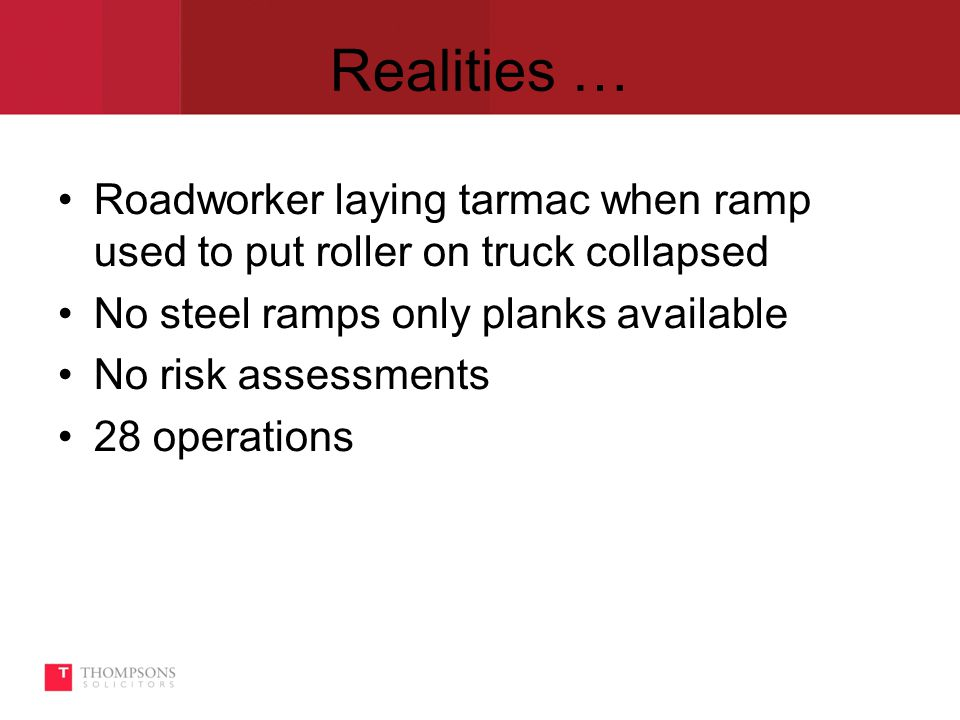 Realities … Roadworker laying tarmac when ramp used to put roller on truck collapsed No steel ramps only planks available No risk assessments 28 operations