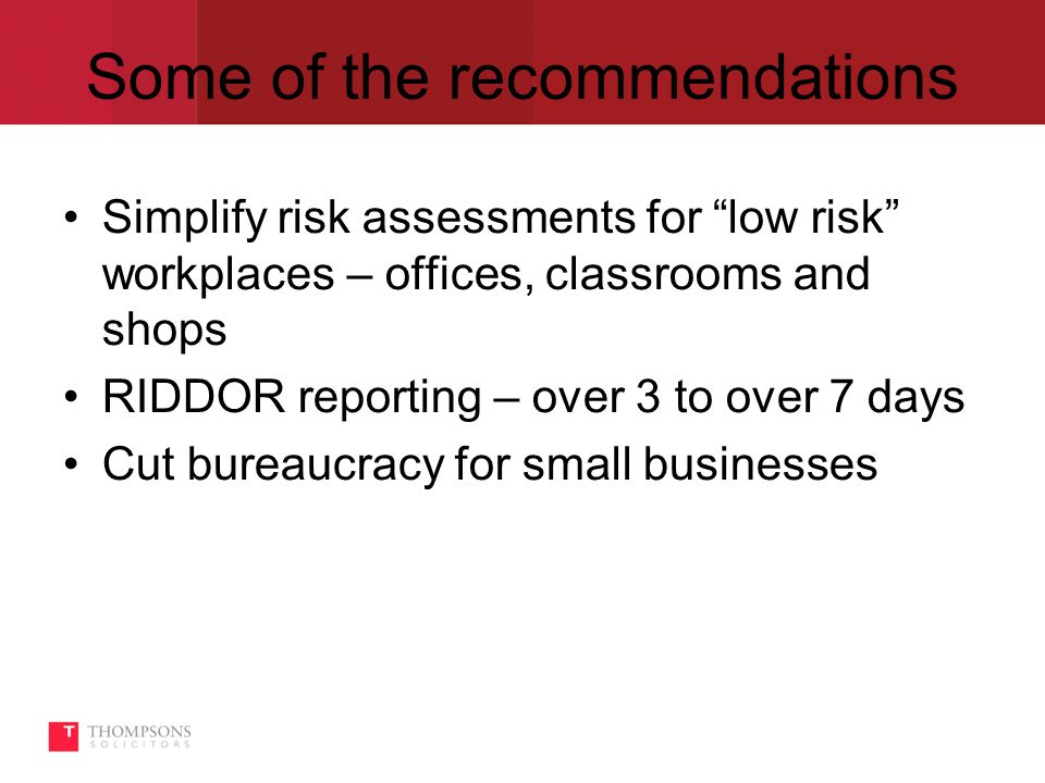 Some of the recommendations Simplify risk assessments for low risk workplaces – offices, classrooms and shops RIDDOR reporting – over 3 to over 7 days Cut bureaucracy for small businesses