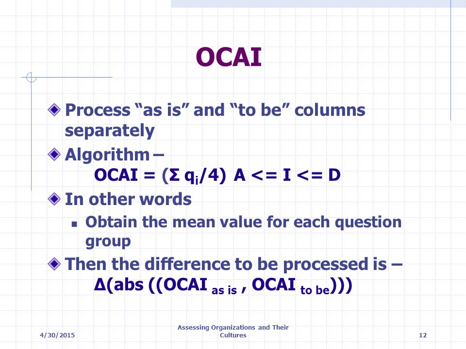"4/30/2015 Assessing Organizations and Their Cultures12 OCAI Process ""as is"" and ""to be"" columns separately Algorithm – OCAI = (Σ q i /4)A <= I <= D In"
