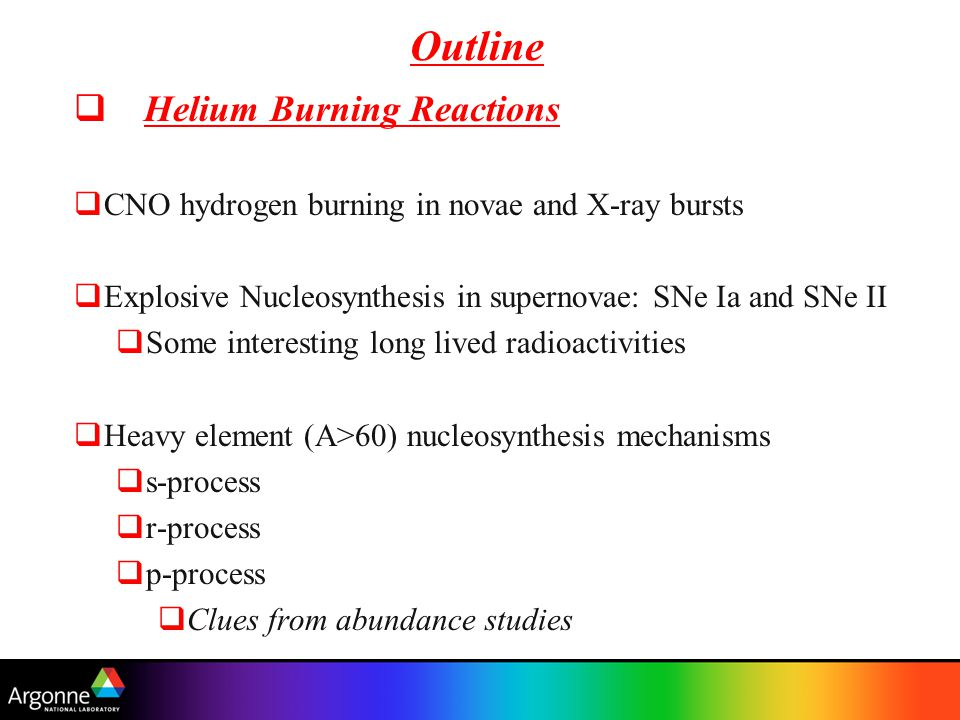 Outline  Helium Burning Reactions  CNO hydrogen burning in novae and X-ray bursts  Explosive Nucleosynthesis in supernovae: SNe Ia and SNe II  Some interesting long lived radioactivities  Heavy element (A>60) nucleosynthesis mechanisms  s-process  r-process  p-process  Clues from abundance studies