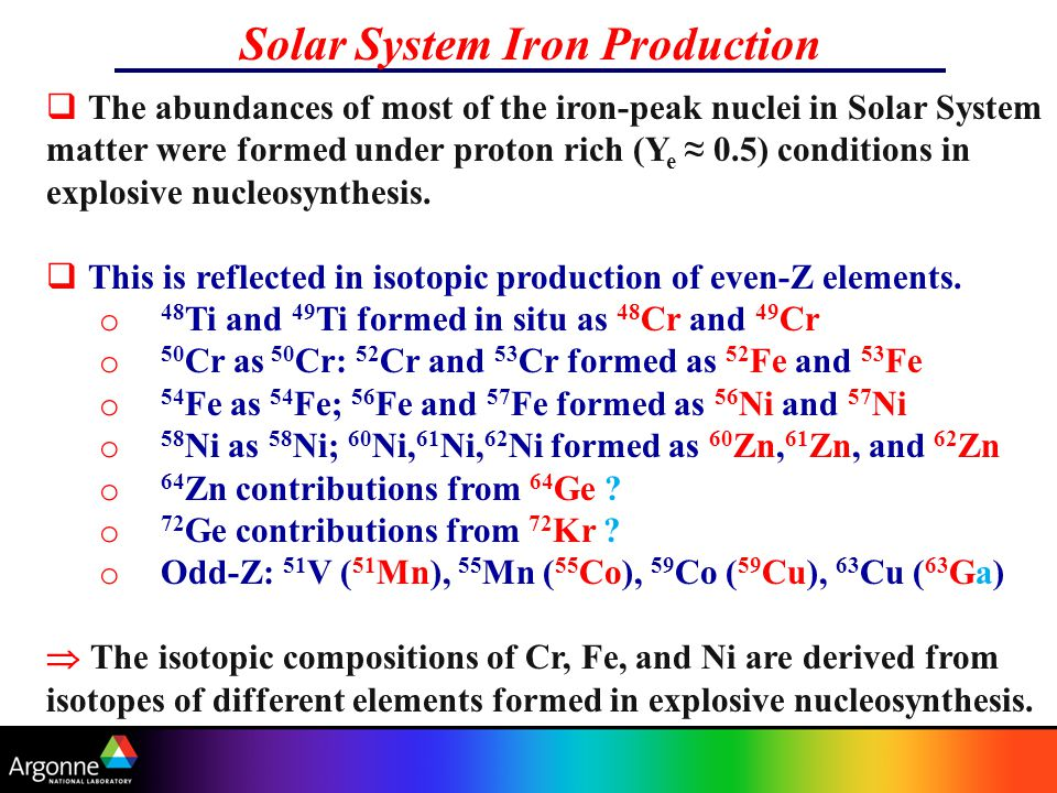 Solar System Iron Production  The abundances of most of the iron-peak nuclei in Solar System matter were formed under proton rich (Y e ≈ 0.5) conditions in explosive nucleosynthesis.