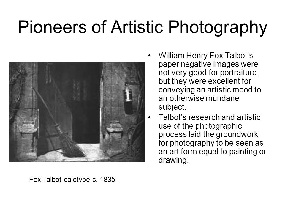 Pioneers of Artistic Photography William Henry Fox Talbot's paper negative images were not very good for portraiture, but they were excellent for conv