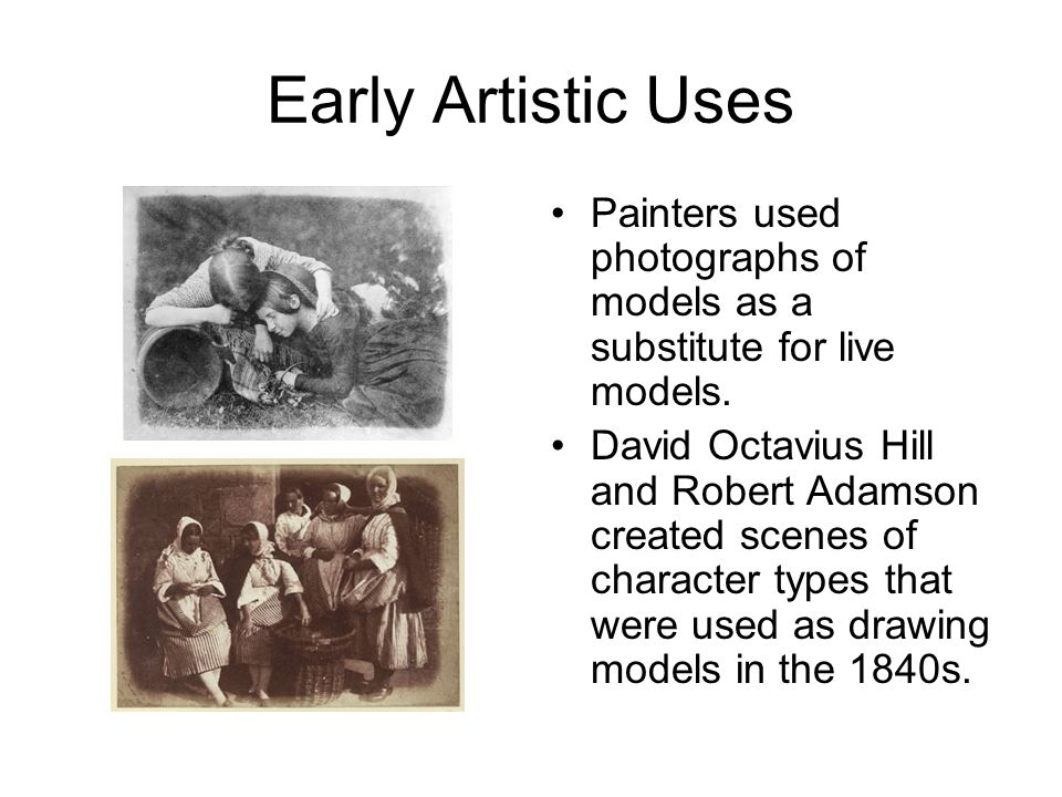 Early Artistic Uses Painters used photographs of models as a substitute for live models. David Octavius Hill and Robert Adamson created scenes of char