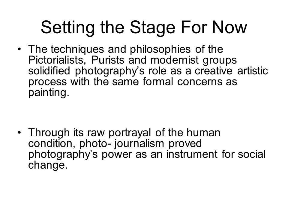 Setting the Stage For Now The techniques and philosophies of the Pictorialists, Purists and modernist groups solidified photography's role as a creati