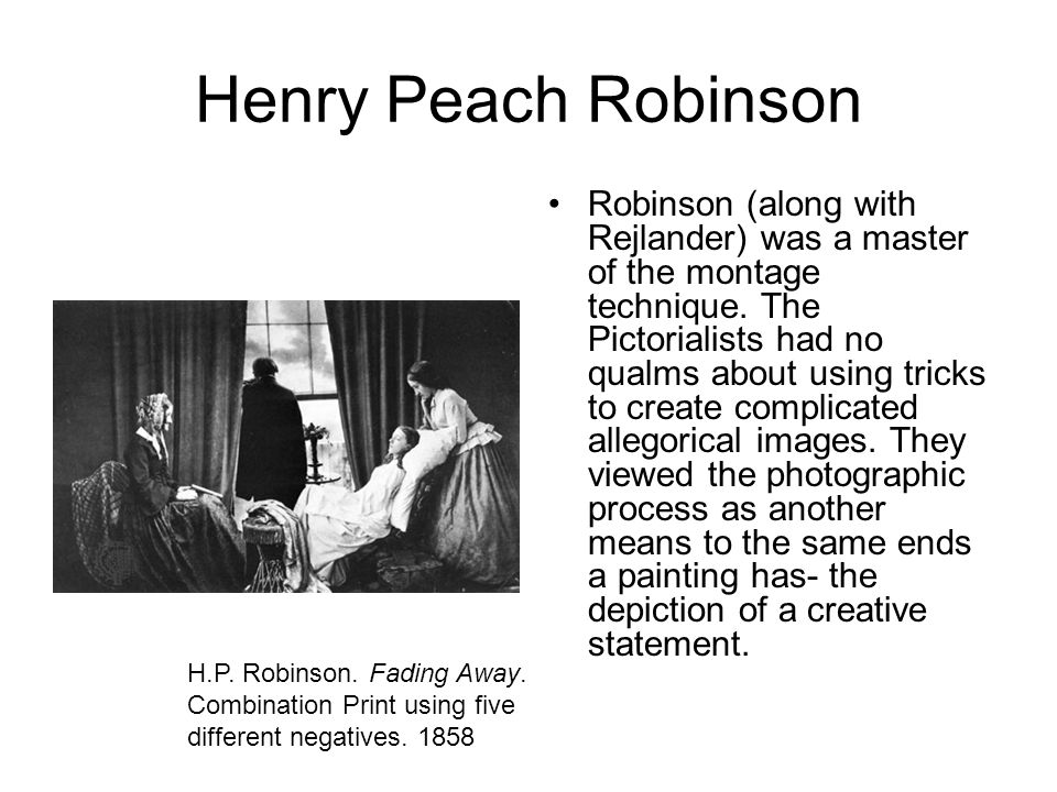 Henry Peach Robinson Robinson (along with Rejlander) was a master of the montage technique. The Pictorialists had no qualms about using tricks to crea