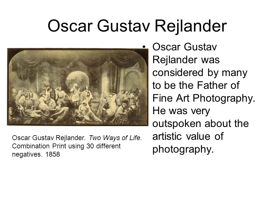 Oscar Gustav Rejlander Oscar Gustav Rejlander was considered by many to be the Father of Fine Art Photography. He was very outspoken about the artisti