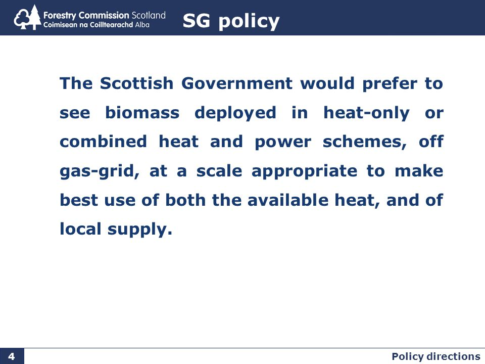 Rationale Heat is 50% of total energy demand Make most efficient use of a finite resource Biomass key to delivering 11% renewable heat target can make a minor contribution to electricity baseload off gas-grid ensures highest carbon savings promote development of decentralised energy generation.