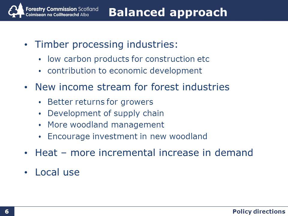 Balanced approach Timber processing industries: low carbon products for construction etc contribution to economic development New income stream for forest industries Better returns for growers Development of supply chain More woodland management Encourage investment in new woodland Heat – more incremental increase in demand Local use Policy directions 6