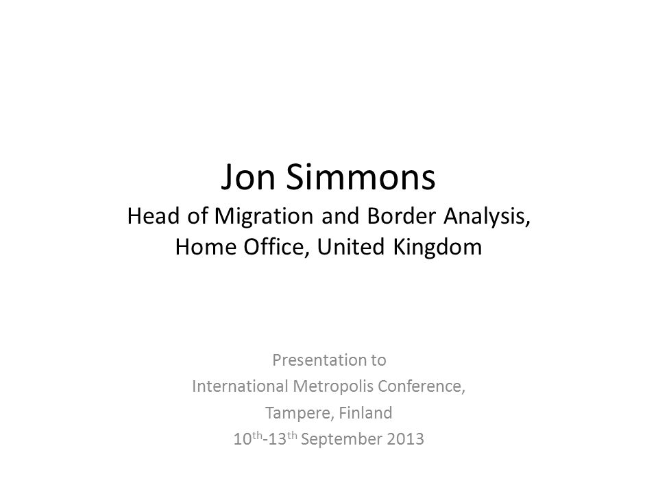 Jon Simmons Head of Migration and Border Analysis, Home Office, United Kingdom Presentation to International Metropolis Conference, Tampere, Finland 1