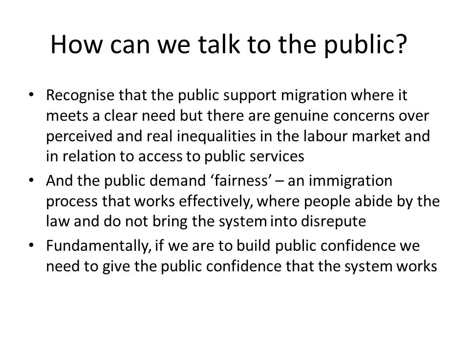 How can we talk to the public? Recognise that the public support migration where it meets a clear need but there are genuine concerns over perceived a