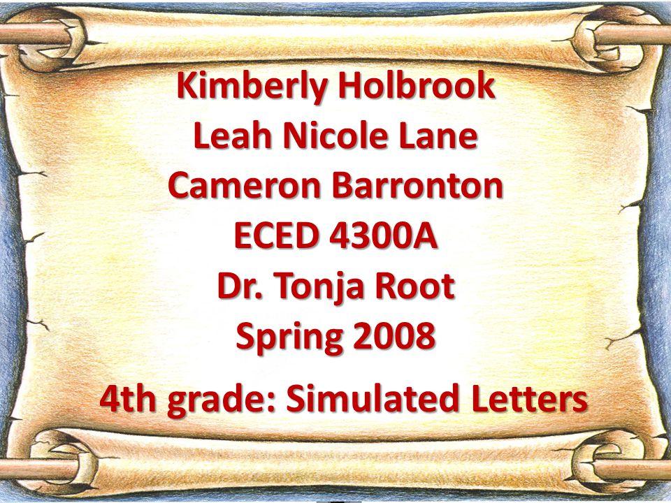 Kimberly Holbrook Leah Nicole Lane Cameron Barronton ECED 4300A Dr. Tonja Root Spring 2008 4th grade: Simulated Letters