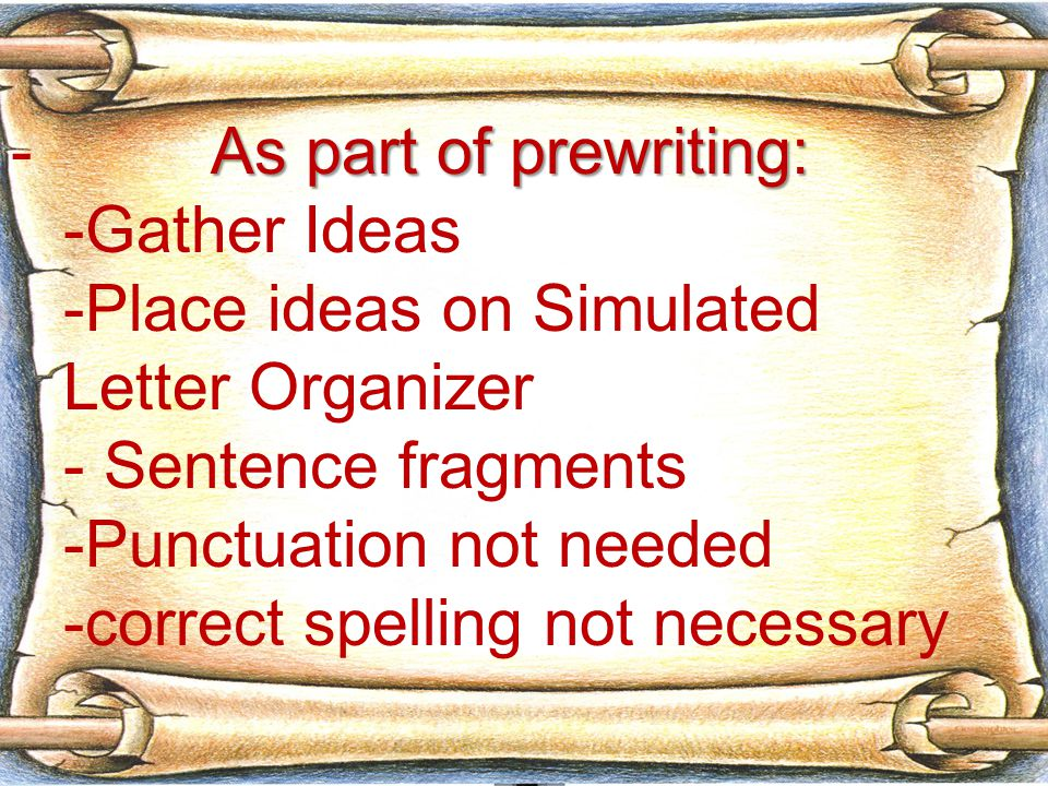 As part of prewriting: - As part of prewriting: -Gather Ideas -Place ideas on Simulated Letter Organizer - Sentence fragments -Punctuation not needed -correct spelling not necessary