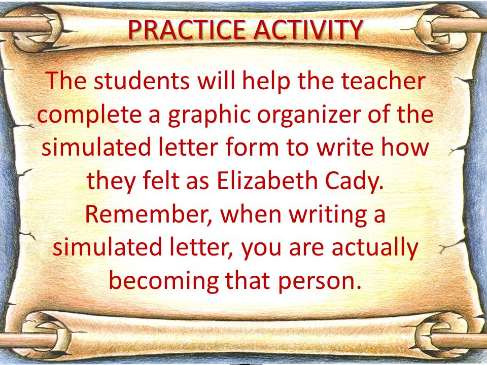 PRACTICE ACTIVITY The students will help the teacher complete a graphic organizer of the simulated letter form to write how they felt as Elizabeth Cady.