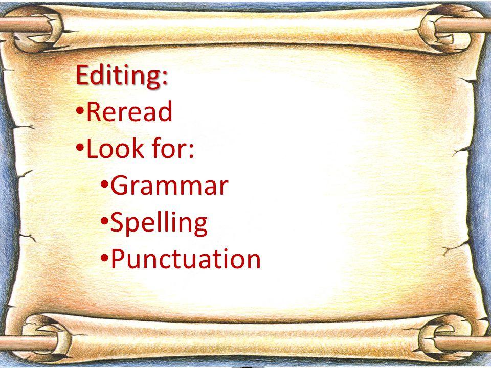 Editing: Reread Look for: Grammar Spelling Punctuation