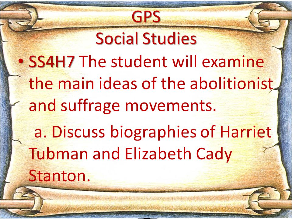 GPS Social Studies SS4H7 SS4H7 The student will examine the main ideas of the abolitionist and suffrage movements. a. Discuss biographies of Harriet T