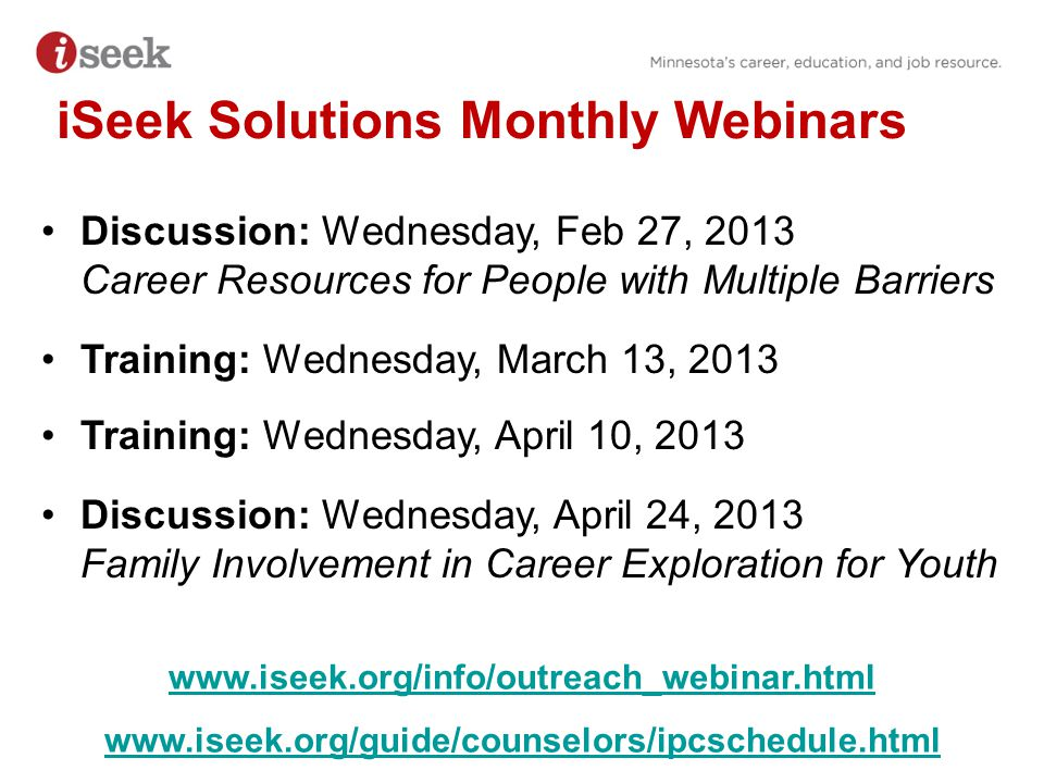 iSeek Solutions Monthly Webinars Discussion: Wednesday, Feb 27, 2013 Career Resources for People with Multiple Barriers Training: Wednesday, March 13, 2013 Training: Wednesday, April 10, 2013 Discussion: Wednesday, April 24, 2013 Family Involvement in Career Exploration for Youth www.iseek.org/info/outreach_webinar.html www.iseek.org/guide/counselors/ipcschedule.html