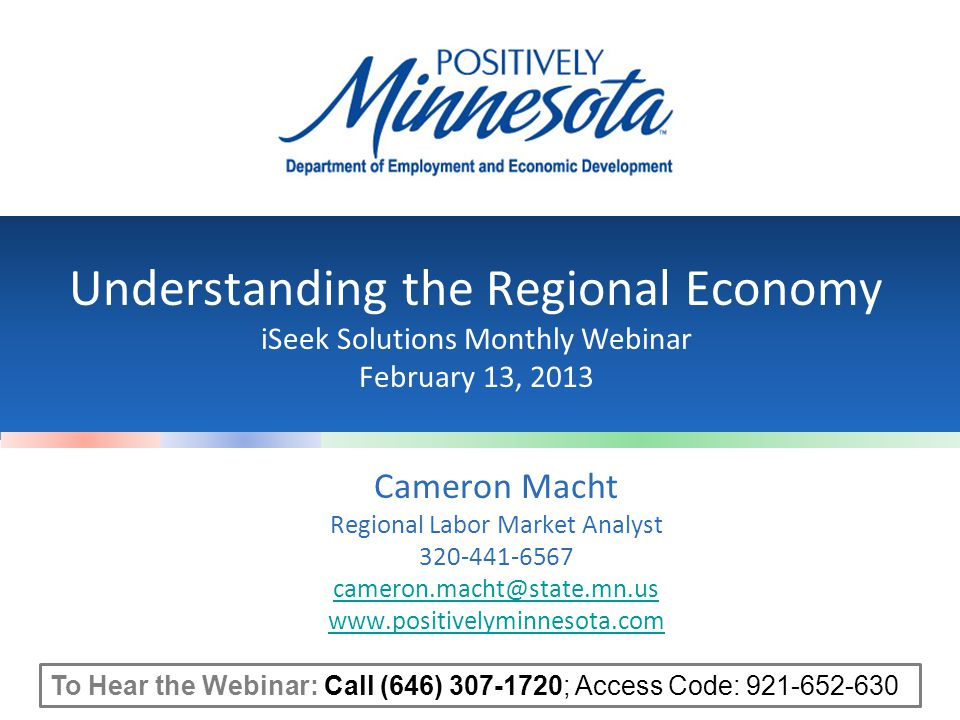 Understanding the Regional Economy iSeek Solutions Monthly Webinar February 13, 2013 Cameron Macht Regional Labor Market Analyst 320-441-6567 cameron.macht@state.mn.us www.positivelyminnesota.com To Hear the Webinar: Call (646) 307-1720; Access Code: 921-652-630