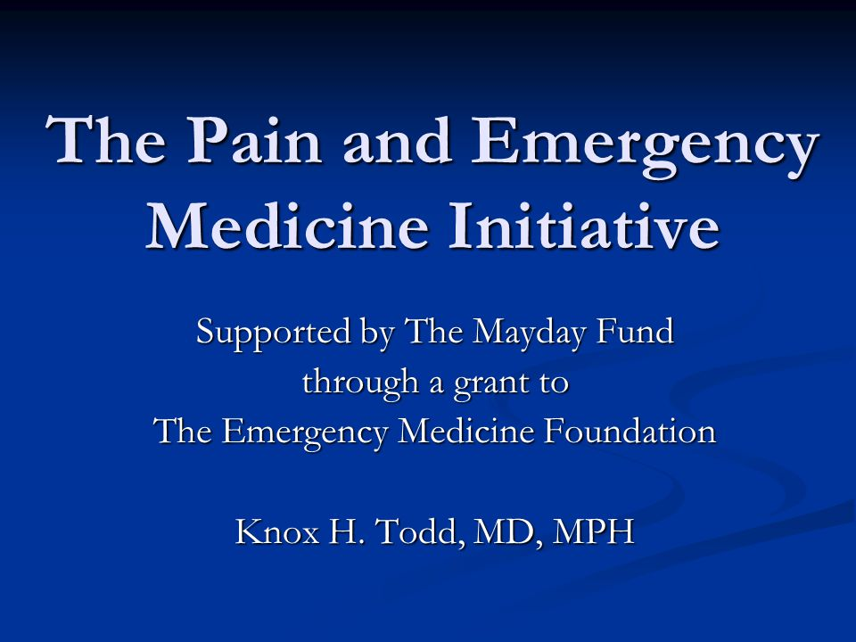 The Pain and Emergency Medicine Initiative Supported by The Mayday Fund through a grant to The Emergency Medicine Foundation Knox H.