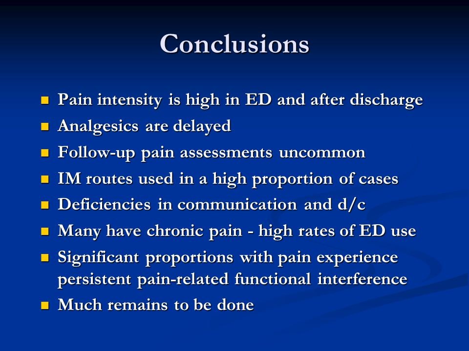 Conclusions Pain intensity is high in ED and after discharge Pain intensity is high in ED and after discharge Analgesics are delayed Analgesics are delayed Follow-up pain assessments uncommon Follow-up pain assessments uncommon IM routes used in a high proportion of cases IM routes used in a high proportion of cases Deficiencies in communication and d/c Deficiencies in communication and d/c Many have chronic pain - high rates of ED use Many have chronic pain - high rates of ED use Significant proportions with pain experience persistent pain-related functional interference Significant proportions with pain experience persistent pain-related functional interference Much remains to be done Much remains to be done