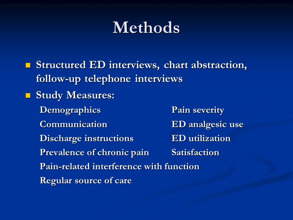 Methods Structured ED interviews, chart abstraction, follow-up telephone interviews Structured ED interviews, chart abstraction, follow-up telephone interviews Study Measures: Study Measures: Demographics Pain severity CommunicationED analgesic use Discharge instructionsED utilization Prevalence of chronic pain Satisfaction Pain-related interference with function Regular source of care
