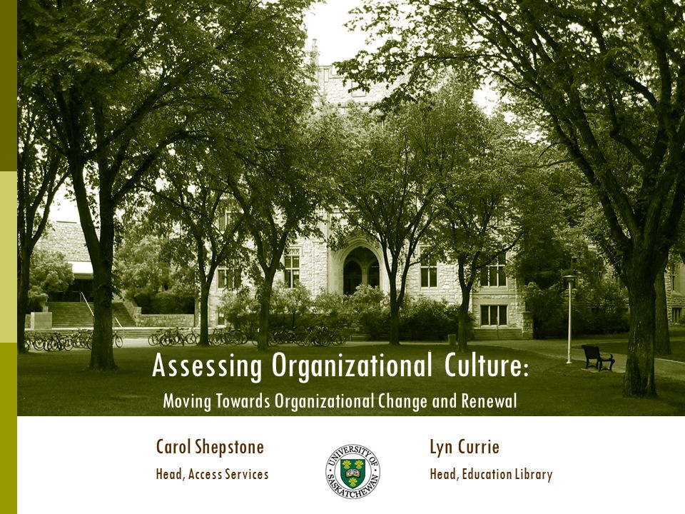 Assessing Organizational Culture: Moving Towards Organizational Change and Renewal Carol ShepstoneLyn Currie Head, Access ServicesHead, Education Library