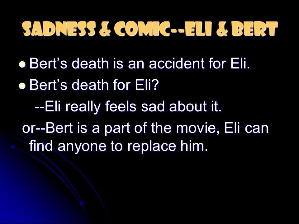 Sadness & Comic--Eli & Bert Bert's death is an accident for Eli. Bert's death is an accident for Eli. Bert's death for Eli? Bert's death for Eli? --El