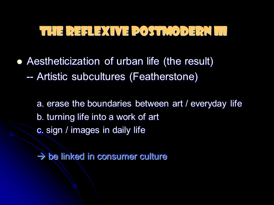 The Reflexive Postmodern III Aestheticization of urban life (the result) Aestheticization of urban life (the result) -- Artistic subcultures (Feathers
