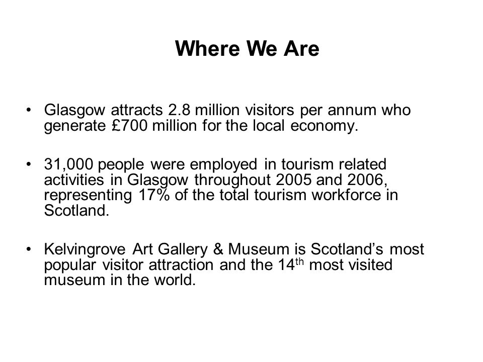 Glasgow attracts 2.8 million visitors per annum who generate £700 million for the local economy. 31,000 people were employed in tourism related activi