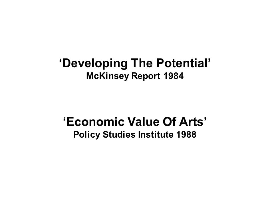 'Developing The Potential' McKinsey Report 1984 'Economic Value Of Arts' Policy Studies Institute 1988