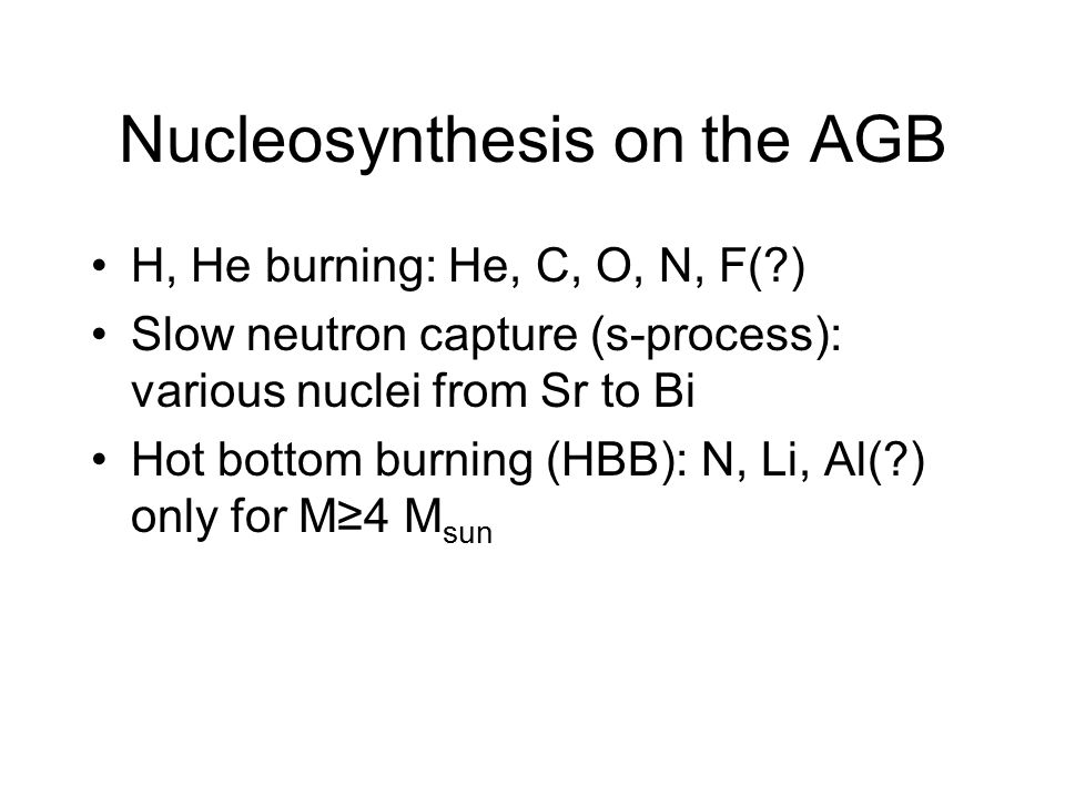 Nucleosynthesis on the AGB H, He burning: He, C, O, N, F(?) Slow neutron capture (s-process): various nuclei from Sr to Bi Hot bottom burning (HBB): N