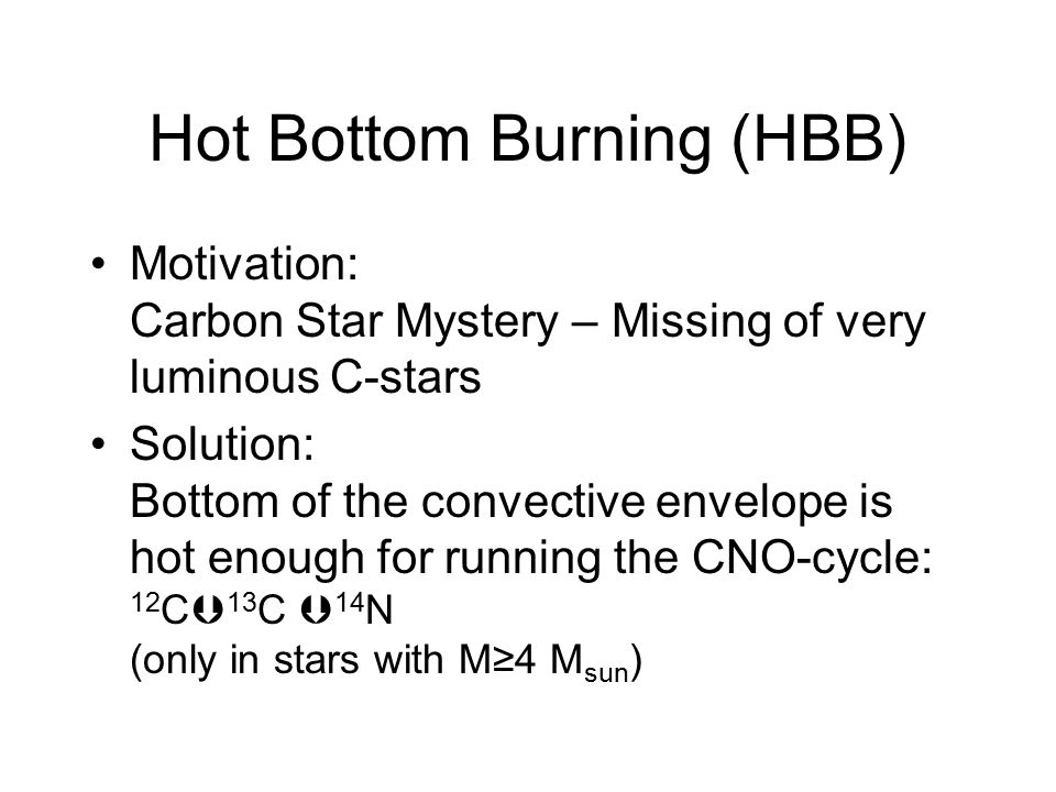 Hot Bottom Burning (HBB) Motivation: Carbon Star Mystery – Missing of very luminous C-stars Solution: Bottom of the convective envelope is hot enough