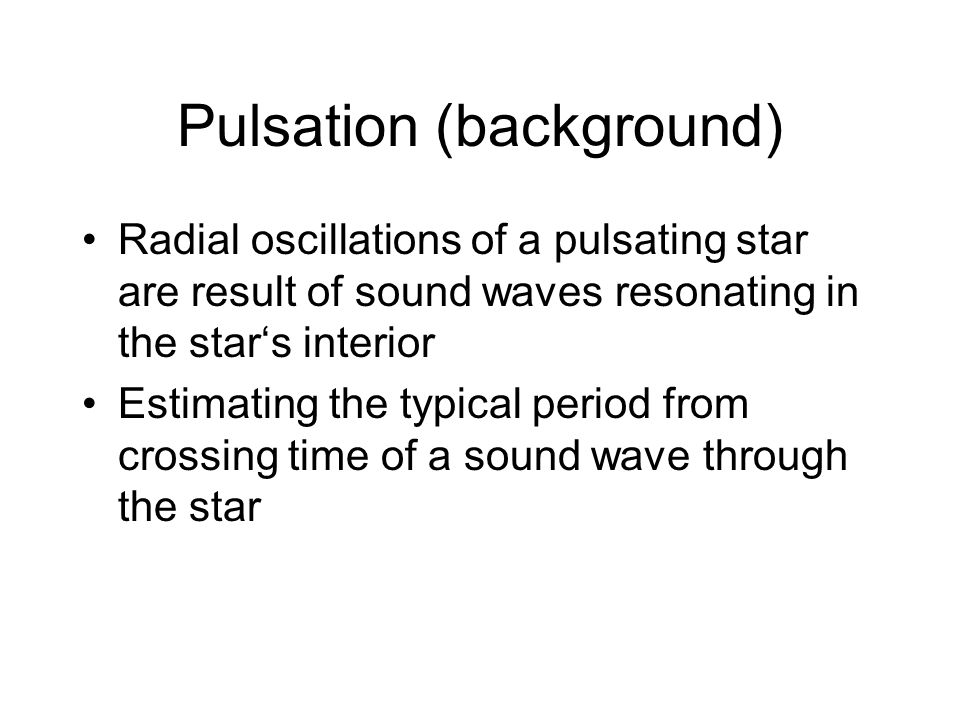Pulsation (background) Radial oscillations of a pulsating star are result of sound waves resonating in the star's interior Estimating the typical peri