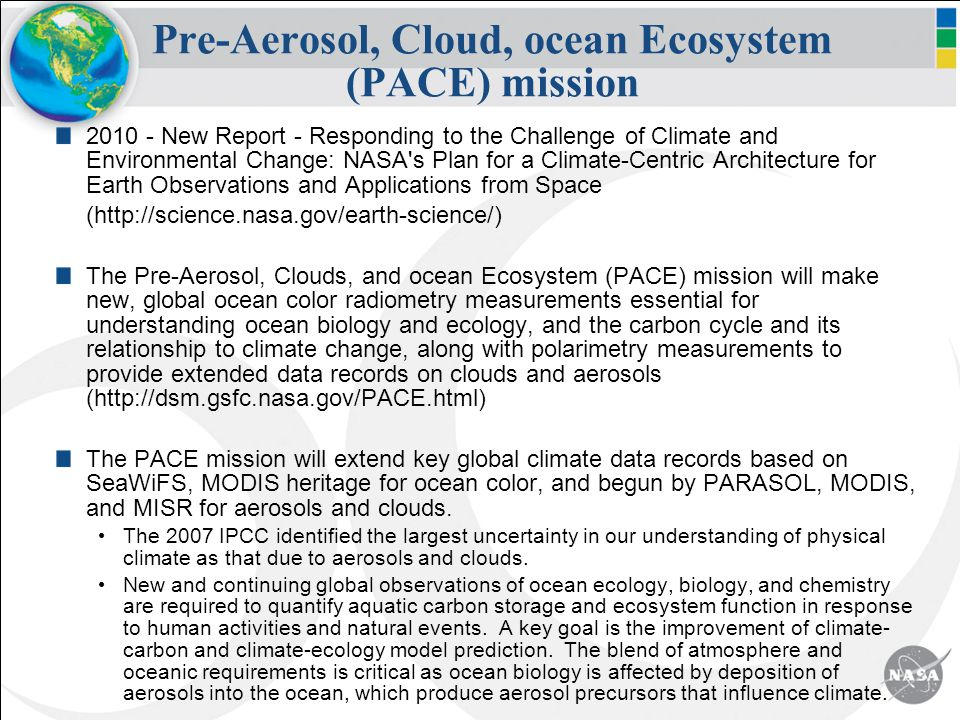 Pre-Aerosol, Cloud, ocean Ecosystem (PACE) mission 2010 - New Report - Responding to the Challenge of Climate and Environmental Change: NASA s Plan for a Climate-Centric Architecture for Earth Observations and Applications from Space (http://science.nasa.gov/earth-science/) The Pre-Aerosol, Clouds, and ocean Ecosystem (PACE) mission will make new, global ocean color radiometry measurements essential for understanding ocean biology and ecology, and the carbon cycle and its relationship to climate change, along with polarimetry measurements to provide extended data records on clouds and aerosols (http://dsm.gsfc.nasa.gov/PACE.html) The PACE mission will extend key global climate data records based on SeaWiFS, MODIS heritage for ocean color, and begun by PARASOL, MODIS, and MISR for aerosols and clouds.