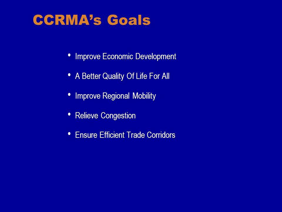 CCRMA's Goals Improve Economic Development Improve Economic Development A Better Quality Of Life For All A Better Quality Of Life For All Improve Regional Mobility Improve Regional Mobility Relieve Congestion Relieve Congestion Ensure Efficient Trade Corridors Ensure Efficient Trade Corridors