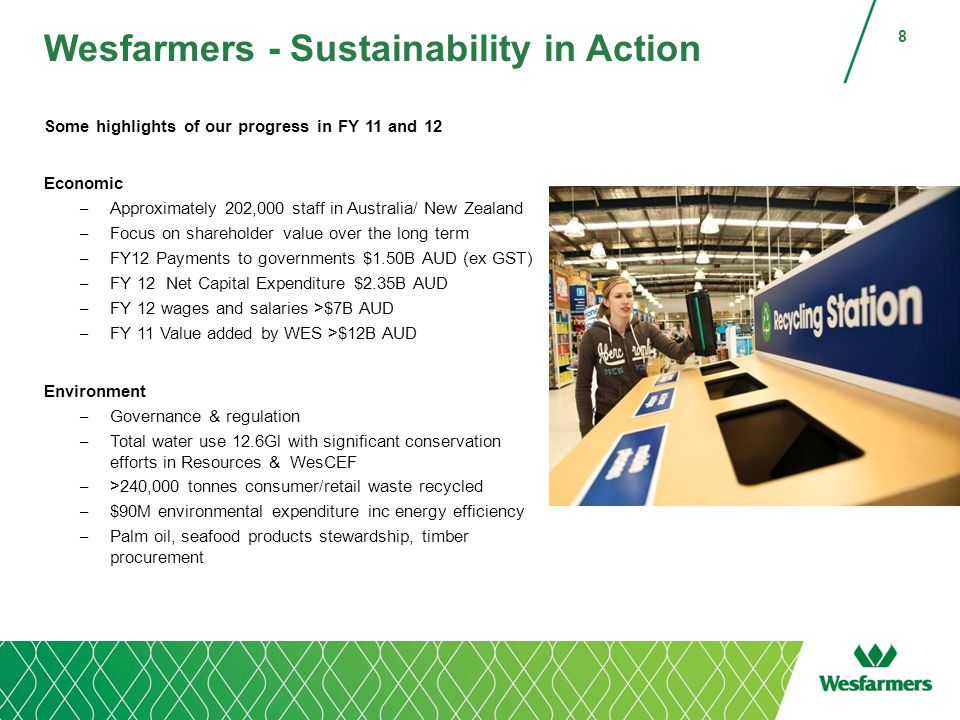 Wesfarmers - Sustainability in Action Some highlights of our progress in FY 11 and 12 Economic – Approximately 202,000 staff in Australia/ New Zealand – Focus on shareholder value over the long term – FY12 Payments to governments $1.50B AUD (ex GST) – FY 12 Net Capital Expenditure $2.35B AUD – FY 12 wages and salaries >$7B AUD – FY 11 Value added by WES >$12B AUD Environment – Governance & regulation – Total water use 12.6Gl with significant conservation efforts in Resources & WesCEF – >240,000 tonnes consumer/retail waste recycled – $90M environmental expenditure inc energy efficiency – Palm oil, seafood products stewardship, timber procurement 8