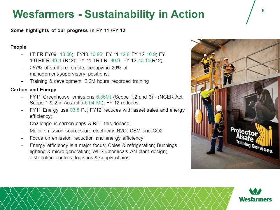 Wesfarmers - Sustainability in Action Some highlights of our progress in FY 11 /FY 12 People – LTIFR FY09 13.06; FY10 10.95; FY 11 12.8 FY 12 10.9; FY 10TRIFR 49.3 (R12); FY 11 TRIFR 40.9 FY 12 43.15(R12); – >57% of staff are female, occupying 26% of management/supervisory positions; – Training & development 2.2M hours recorded training Carbon and Energy – FY11 Greenhouse emissions 6.35Mt (Scope 1,2 and 3) - (NGER Act Scope 1 & 2 in Australia 5.04 Mt); FY 12 reduces – FY11 Energy use 33.8 PJ; FY12 reduces with asset sales and energy efficiency; – Challenge is carbon caps & RET this decade – Major emission sources are electricity, N2O, CSM and CO2 – Focus on emission reduction and energy efficiency – Energy efficiency is a major focus; Coles & refrigeration; Bunnings lighting & micro generation; WES Chemicals AN plant design; distribution centres; logistics & supply chains 9