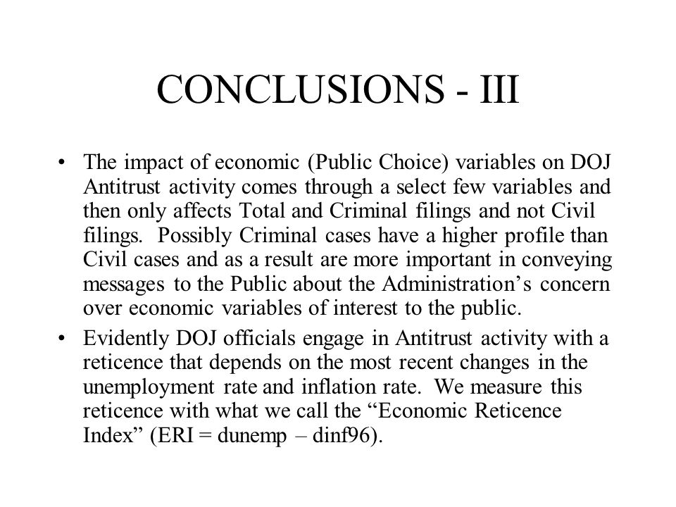 CONCLUSIONS - III The impact of economic (Public Choice) variables on DOJ Antitrust activity comes through a select few variables and then only affects Total and Criminal filings and not Civil filings.
