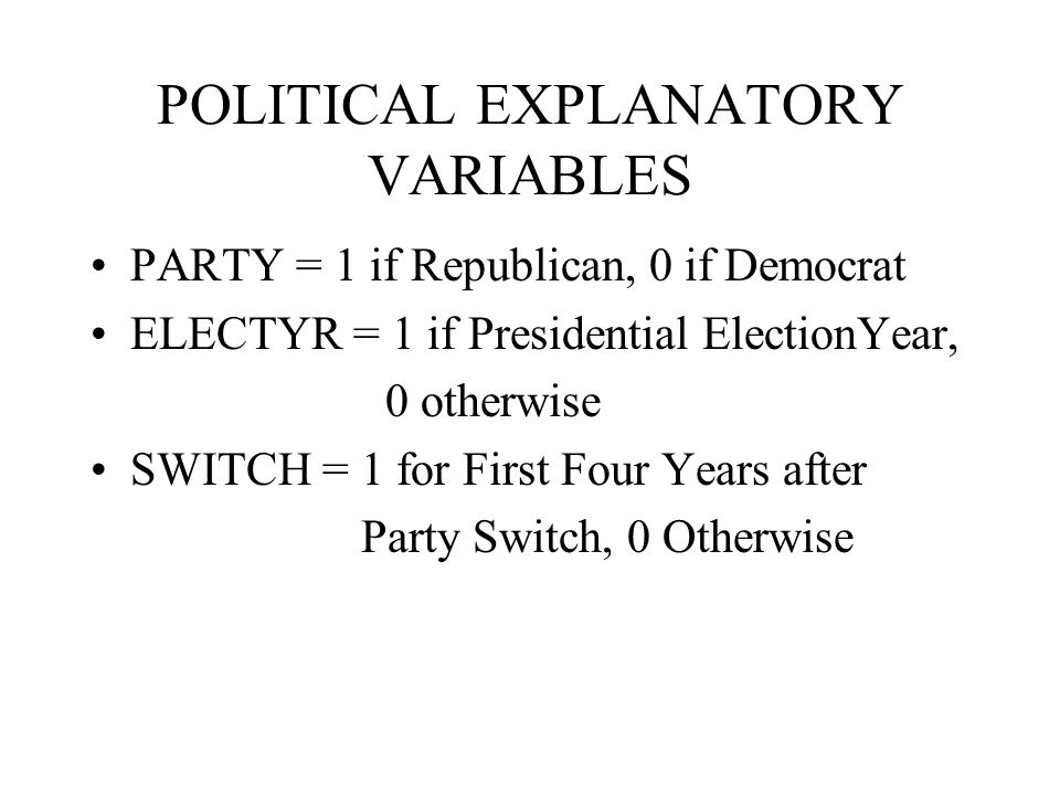 POLITICAL EXPLANATORY VARIABLES PARTY = 1 if Republican, 0 if Democrat ELECTYR = 1 if Presidential ElectionYear, 0 otherwise SWITCH = 1 for First Four Years after Party Switch, 0 Otherwise