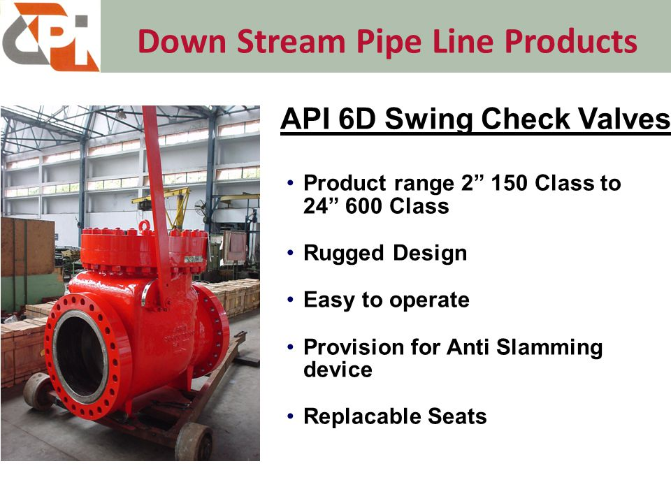 Down Stream Pipe Line Products Product range 2 150 Class to 24 600 Class Rugged Design Easy to operate Provision for Anti Slamming device Replacable Seats API 6D Swing Check Valves