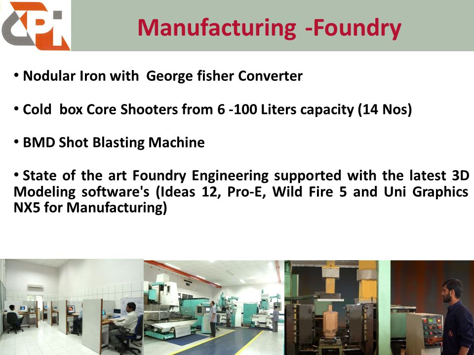 Manufacturing -Foundry 5 Nodular Iron with George fisher Converter Cold box Core Shooters from 6 -100 Liters capacity (14 Nos) BMD Shot Blasting Machine State of the art Foundry Engineering supported with the latest 3D Modeling software s (Ideas 12, Pro-E, Wild Fire 5 and Uni Graphics NX5 for Manufacturing)