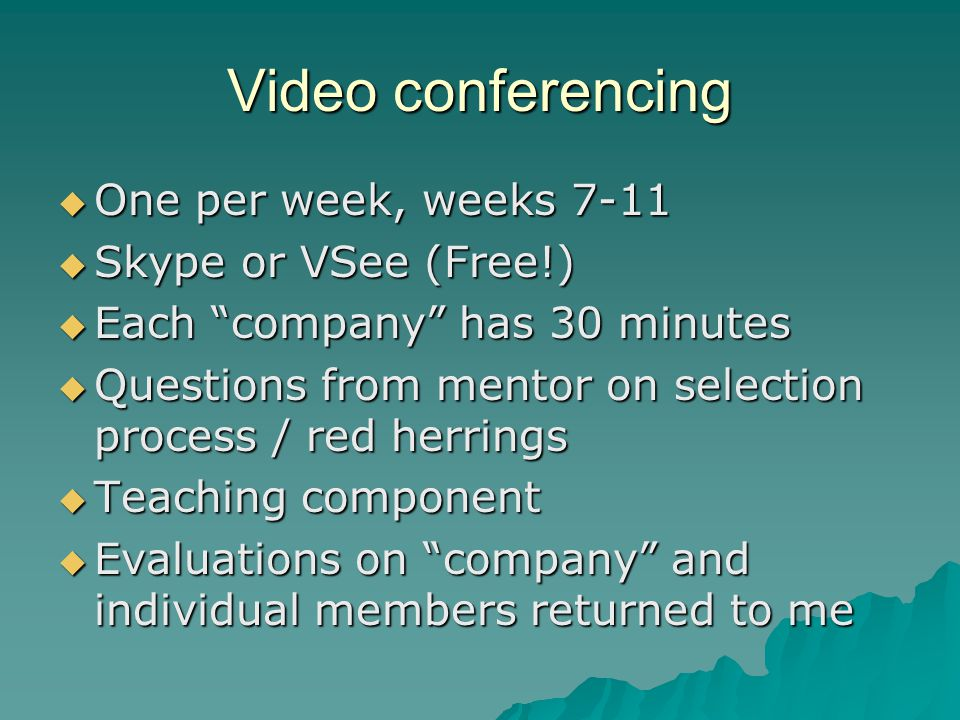 Video conferencing  One per week, weeks 7-11  Skype or VSee (Free!)  Each company has 30 minutes  Questions from mentor on selection process / red herrings  Teaching component  Evaluations on company and individual members returned to me