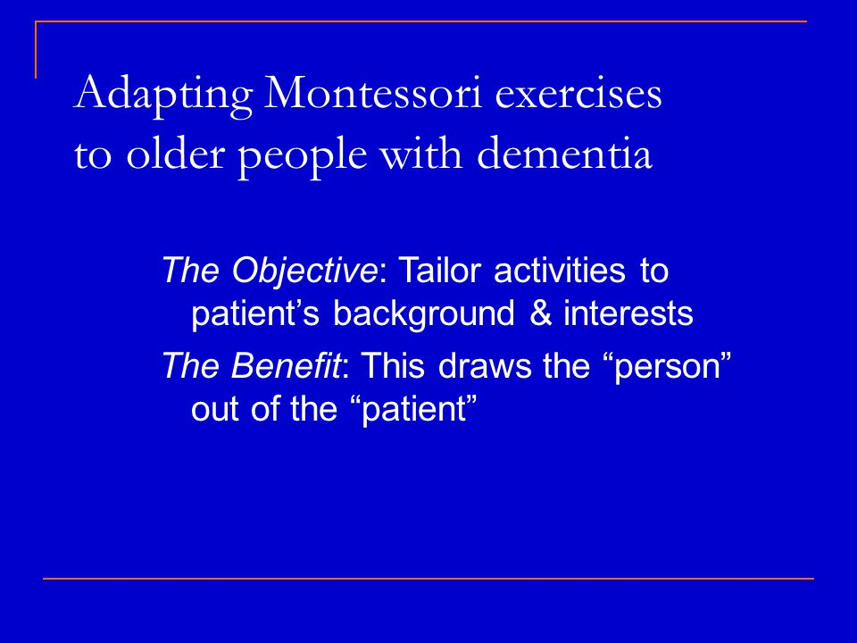 Adapting Montessori exercises to older people with dementia The Objective: Tailor activities to patient's background & interests The Benefit: This draws the person out of the patient